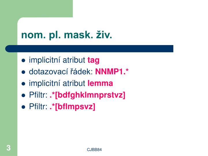 nom. pl. mask. živ.
