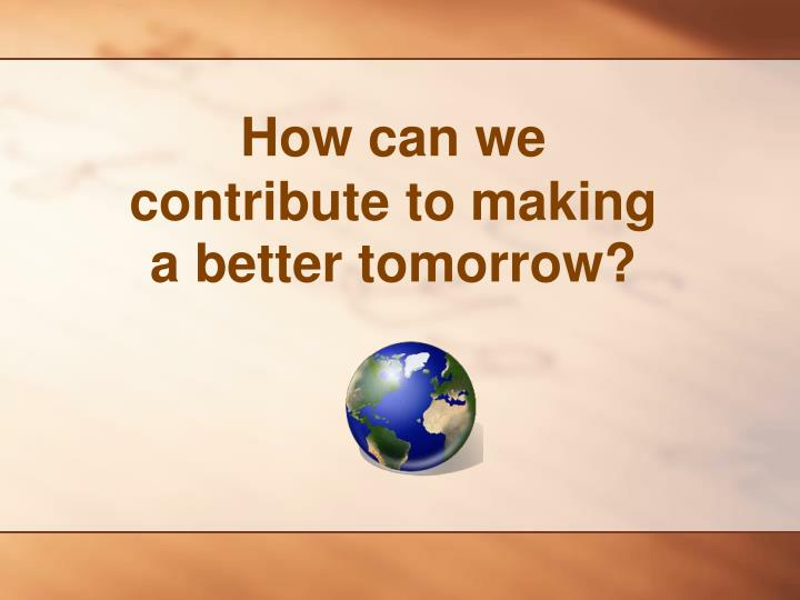 How can we contribute to making a better tomorrow?