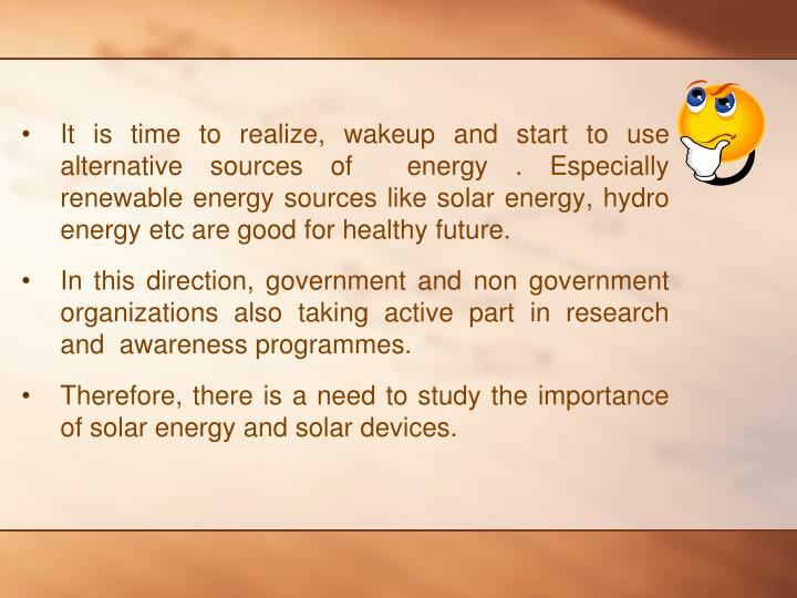 It is time to realize, wakeup and start to use alternative sources of  energy . Especially renewable energy sources like solar energy, hydro energy etc are good for healthy future.