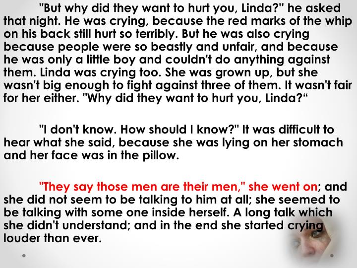 """But why did they want to hurt you, Linda?'' he asked that night. He was crying, because the red marks of the whip on his back still hurt so terribly. But he was also crying because people were so beastly and unfair, and because he was only a little boy and couldn't do anything against them. Linda was crying too. She was grown up, but she wasn't big enough to fight against three of them. It wasn't fair for her either. ""Why did they want to hurt you, Linda"