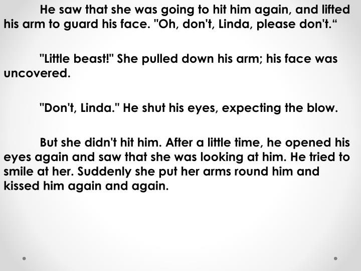 "He saw that she was going to hit him again, and lifted his arm to guard his face. ""Oh, don't, Linda, please don't."""