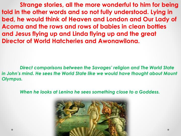 Strange stories, all the more wonderful to him for being told in the other words and so not fully understood. Lying in bed, he would think of Heaven and London and Our Lady of Acoma and the rows and rows of babies in clean bottles and Jesus flying up and Linda flying up and the great Director of World Hatcheries and Awonawilona.