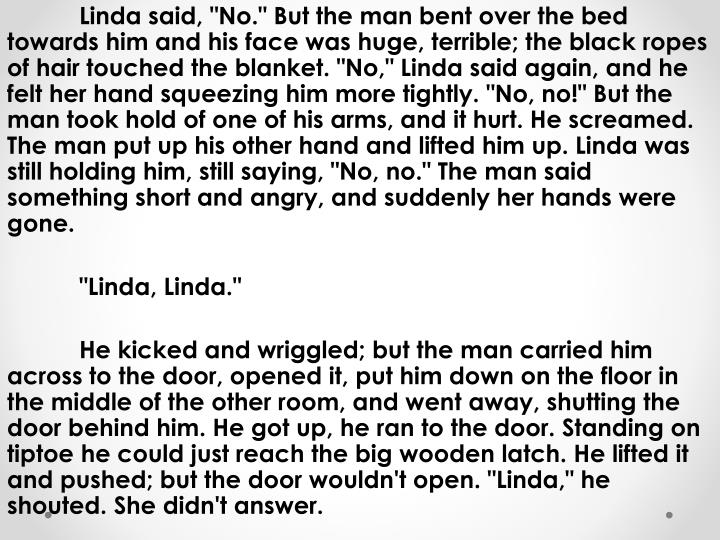 "Linda said, ""No."" But the man bent over the bed towards him and his face was huge, terrible; the black ropes of hair touched the blanket. ""No,"" Linda said again, and he felt her hand squeezing him more tightly. ""No, no!"" But the man took hold of one of his arms, and it hurt. He screamed. The man put up his other hand and lifted him up. Linda was still holding him, still saying, ""No, no."" The man said something short and angry, and suddenly her hands were gone"