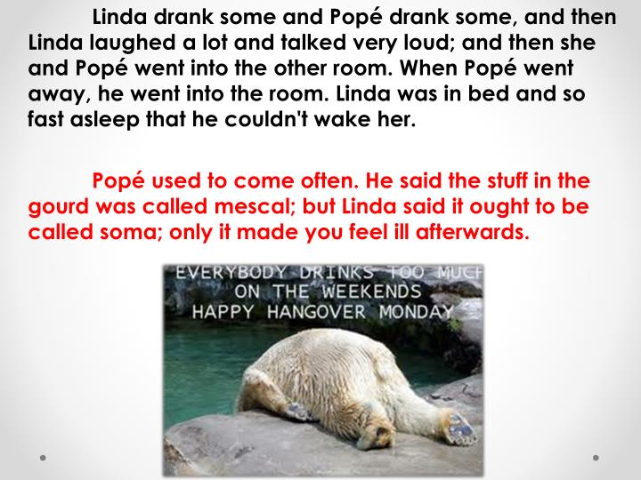 Linda drank some and Popé drank some, and then Linda laughed a lot and talked very loud; and then she and Popé went into the other room. When Popé went away, he went into the room. Linda was in bed and so fast asleep that he couldn't wake her.