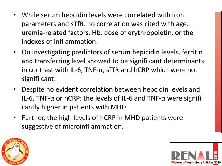 While serum hepcidin levels were correlated with iron parameters and sTfR, no correlation was cited with age, uremia-related factors, Hb, dose of erythropoietin, or the indexes of infl ammation.