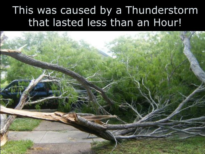 This was caused by a Thunderstorm that lasted less than an Hour!