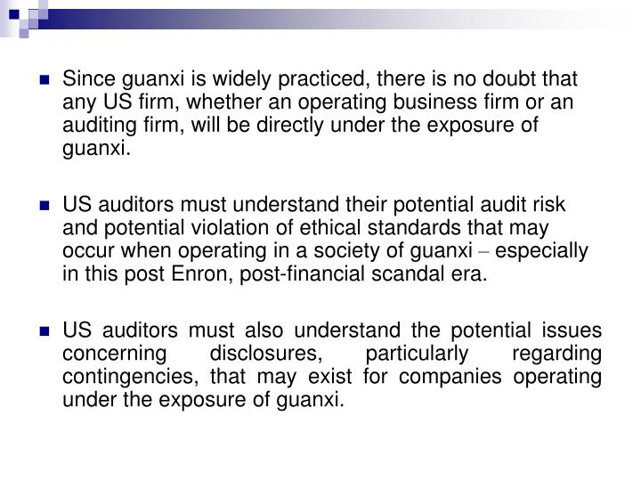 Since guanxi is widely practiced, there is no doubt that any US firm, whether an operating business firm or an auditing firm, will be directly under the exposure of guanxi.