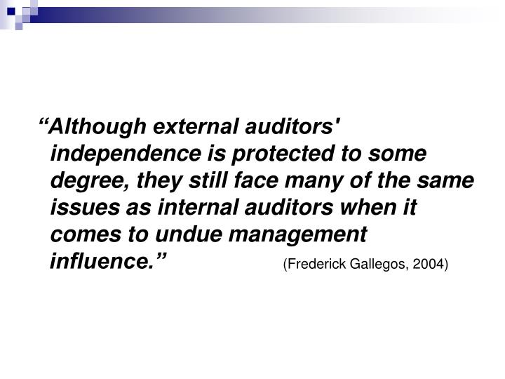 """Although external auditors' independence is protected to some degree, they still face many of the same issues as internal auditors when it comes to undue management influence."""