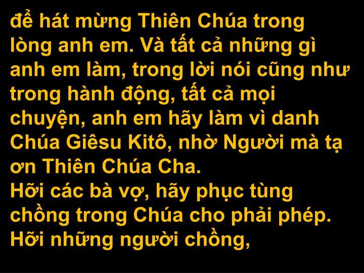 ht mng Thin Cha trong lng anh em. V tt c nhng g anh em lm, trong li ni cng nh trong hnh ng, tt c mi chuyn, anh em hy lm v danh Cha Gisu Kit, nh Ngi m t n Thin Cha Cha.