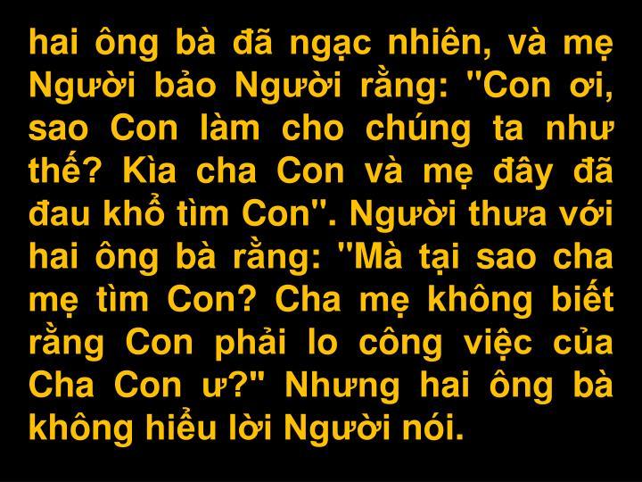 """hai ng b  ngc nhin, v m Ngi bo Ngi rng: """"Con i, sao Con lm cho chng ta nh th? Ka cha Con v m y  au kh tm Con"""". Ngi tha vi hai ng b rng: """"M ti sao cha m tm Con? Cha m khng bit rng Con phi lo cng vic ca Cha Con ?"""" Nhng hai ng b khng hiu li Ngi ni."""