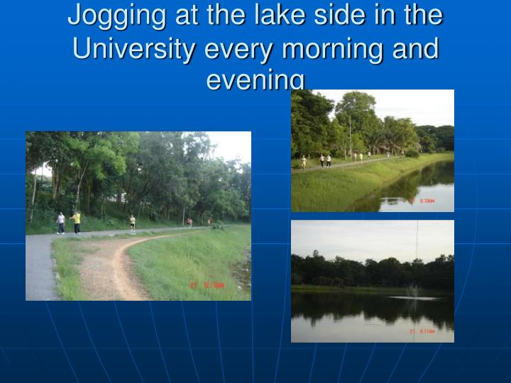 Jogging at the lake side in the University every morning and evening