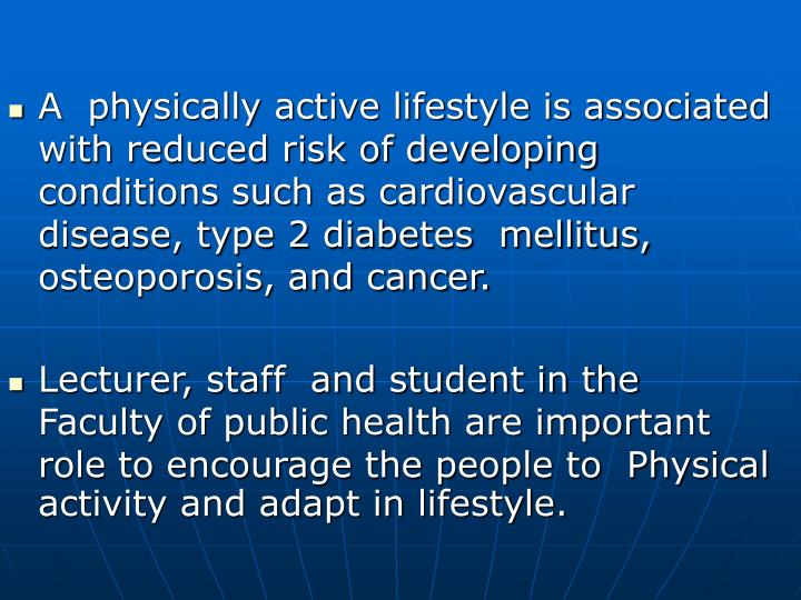 A  physically active lifestyle is associated with reduced risk of developing conditions such as cardiovascular disease, type 2 diabetes  mellitus, osteoporosis, and cancer.