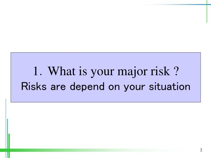 1 what is your major risk risks are depend on your situation