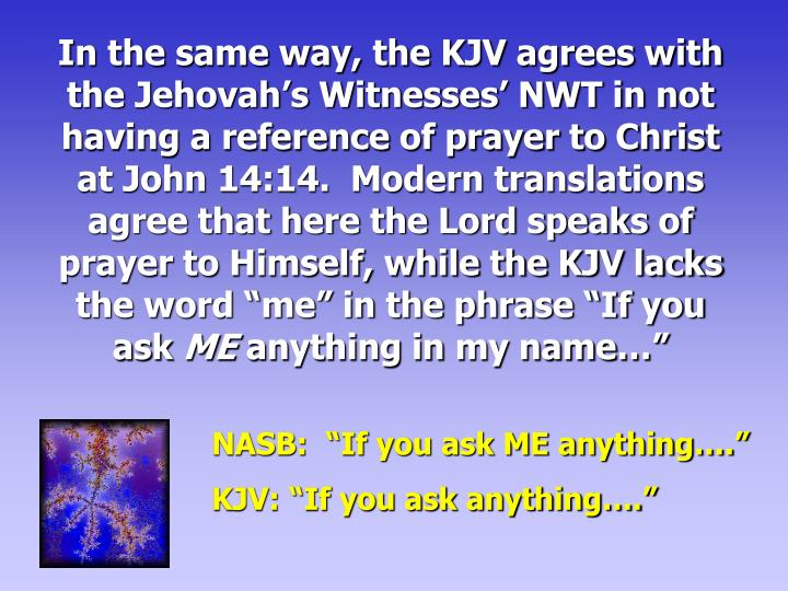 "In the same way, the KJV agrees with the Jehovah's Witnesses' NWT in not having a reference of prayer to Christ at John 14:14.  Modern translations agree that here the Lord speaks of prayer to Himself, while the KJV lacks the word ""me"" in the phrase ""If you ask"