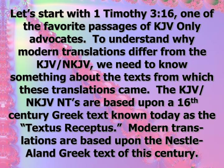 Let's start with 1 Timothy 3:16, one of the favorite passages of KJV Only advocates.  To understand why modern translations differ from the KJV/NKJV, we need to know something about the texts from which these translations came.  The KJV/ NKJV NT's are based upon a 16