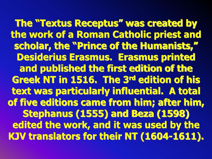 "The ""Textus Receptus"" was created by the work of a Roman Catholic priest and scholar, the ""Prince of the Humanists,"" Desiderius Erasmus.  Erasmus printed and published the first edition of the Greek NT in 1516.  The 3"