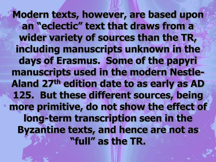 "Modern texts, however, are based upon an ""eclectic"" text that draws from a wider variety of sources than the TR, including manuscripts unknown in the days of Erasmus.  Some of the papyri manuscripts used in the modern Nestle-Aland 27"