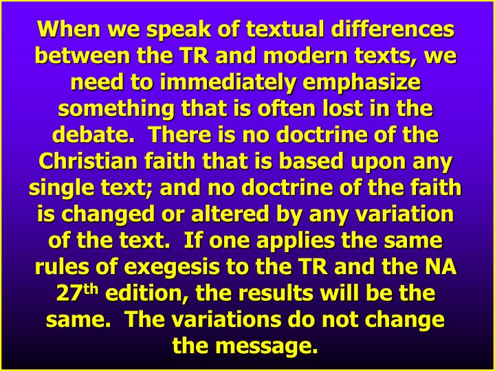 When we speak of textual differences between the TR and modern texts, we need to immediately emphasize something that is often lost in the debate.  There is no doctrine of the Christian faith that is based upon any single text; and no doctrine of the faith is changed or altered by any variation of the text.  If one applies the same rules of exegesis to the TR and the NA 27