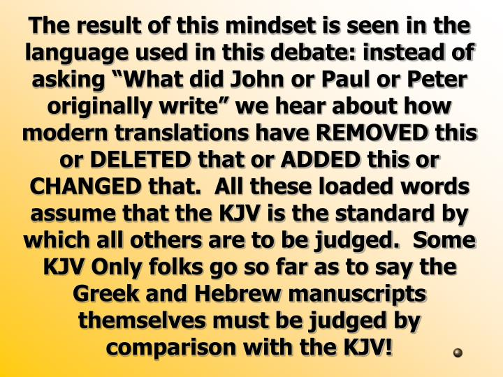 "The result of this mindset is seen in the language used in this debate: instead of asking ""What did John or Paul or Peter originally write"" we hear about how modern translations have REMOVED this or DELETED that or ADDED this or CHANGED that.  All these loaded words assume that the KJV is the standard by which all others are to be judged.  Some KJV Only folks go so far as to say the Greek and Hebrew manuscripts themselves must be judged by comparison with the KJV!"