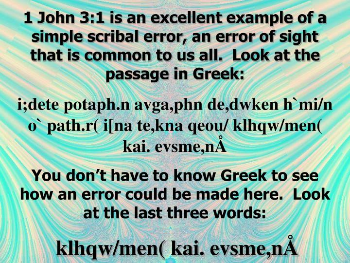 1 John 3:1 is an excellent example of a simple scribal error, an error of sight that is common to us all.  Look at the passage in Greek: