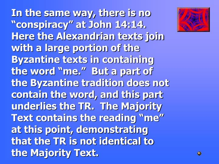 "In the same way, there is no ""conspiracy"" at John 14:14.  Here the Alexandrian texts join with a large portion of the Byzantine texts in containing the word ""me.""  But a part of the Byzantine tradition does not contain the word, and this part underlies the TR.  The Majority Text contains the reading ""me"" at this point, demonstrating that the TR is not identical to the Majority Text."