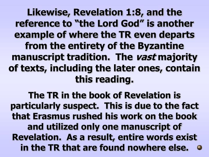 "Likewise, Revelation 1:8, and the reference to ""the Lord God"" is another example of where the TR even departs from the entirety of the Byzantine manuscript tradition.  The"