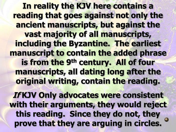 In reality the KJV here contains a reading that goes against not only the ancient manuscripts, but against the vast majority of all manuscripts, including the Byzantine.  The earliest manuscript to contain the added phrase is from the 9