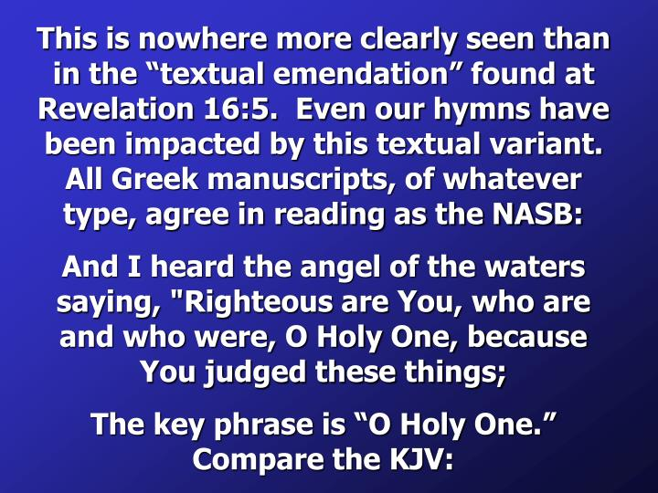 "This is nowhere more clearly seen than in the ""textual emendation"" found at Revelation 16:5.  Even our hymns have been impacted by this textual variant.  All Greek manuscripts, of whatever type, agree in reading as the NASB:"