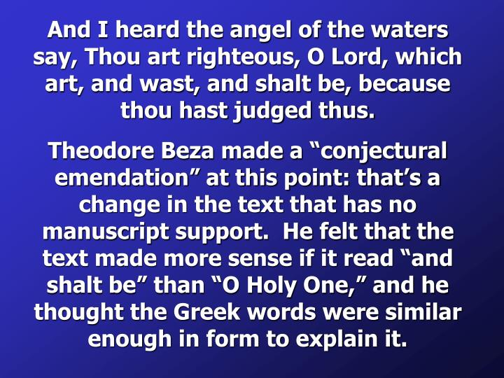 And I heard the angel of the waters say, Thou art righteous, O Lord, which art, and wast, and shalt be, because thou hast judged thus.