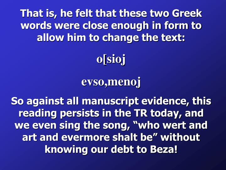 That is, he felt that these two Greek words were close enough in form to allow him to change the text: