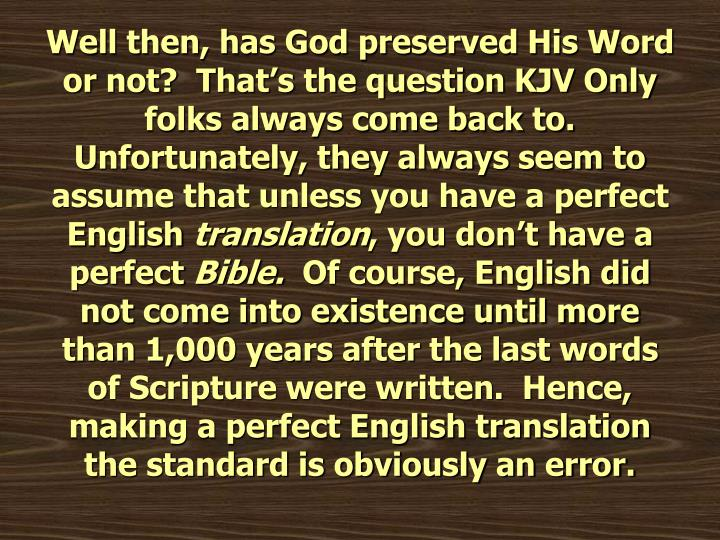 Well then, has God preserved His Word or not?  That's the question KJV Only folks always come back to.  Unfortunately, they always seem to assume that unless you have a perfect English