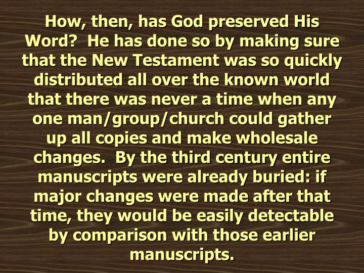 How, then, has God preserved His Word?  He has done so by making sure that the New Testament was so quickly distributed all over the known world that there was never a time when any one man/group/church could gather up all copies and make wholesale changes.  By the third century entire manuscripts were already buried: if major changes were made after that time, they would be easily detectable by comparison with those earlier manuscripts.
