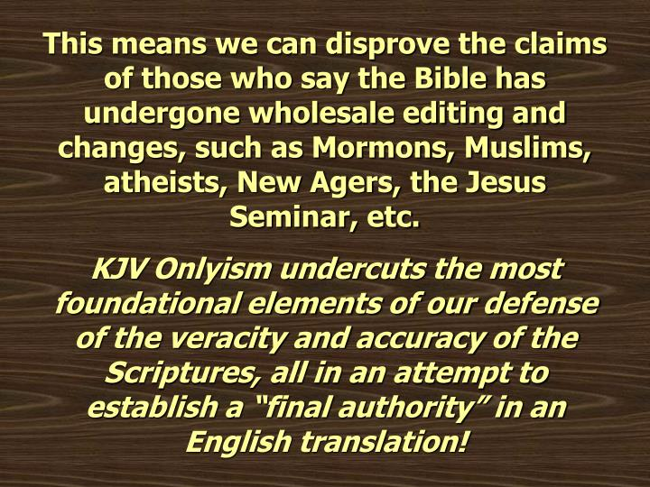 This means we can disprove the claims of those who say the Bible has undergone wholesale editing and changes, such as Mormons, Muslims, atheists, New Agers, the Jesus Seminar, etc.