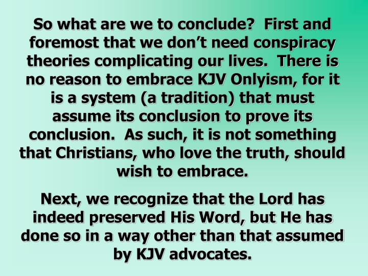So what are we to conclude?  First and foremost that we don't need conspiracy theories complicating our lives.  There is no reason to embrace KJV Onlyism, for it is a system (a tradition) that must assume its conclusion to prove its conclusion.  As such, it is not something that Christians, who love the truth, should wish to embrace.