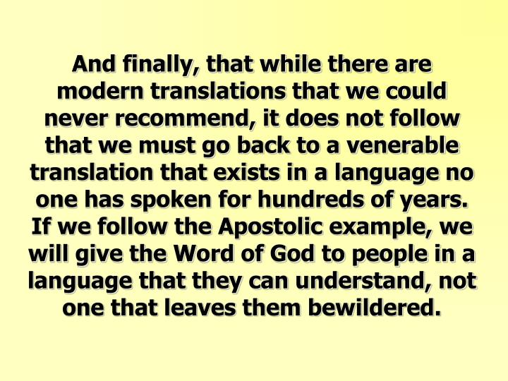And finally, that while there are modern translations that we could never recommend, it does not follow that we must go back to a venerable translation that exists in a language no one has spoken for hundreds of years.  If we follow the Apostolic example, we will give the Word of God to people in a language that they can understand, not one that leaves them bewildered.