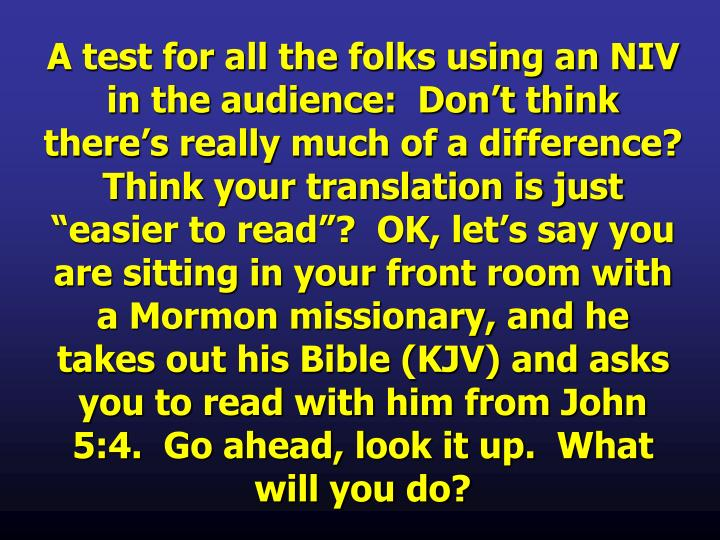 "A test for all the folks using an NIV in the audience:  Don't think there's really much of a difference?  Think your translation is just ""easier to read""?  OK, let's say you are sitting in your front room with a Mormon missionary, and he takes out his Bible (KJV) and asks you to read with him from John 5:4.  Go ahead, look it up.  What will you do?"