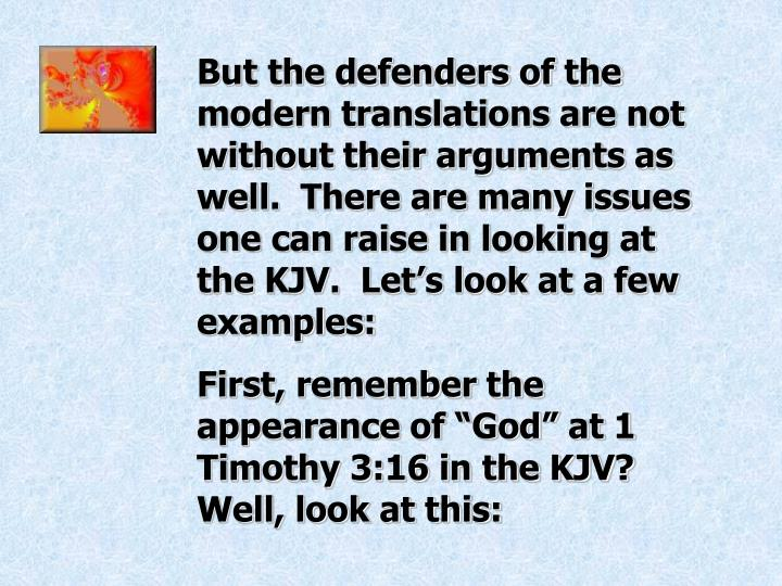 But the defenders of the modern translations are not without their arguments as well.  There are many issues one can raise in looking at the KJV.  Let's look at a few examples: