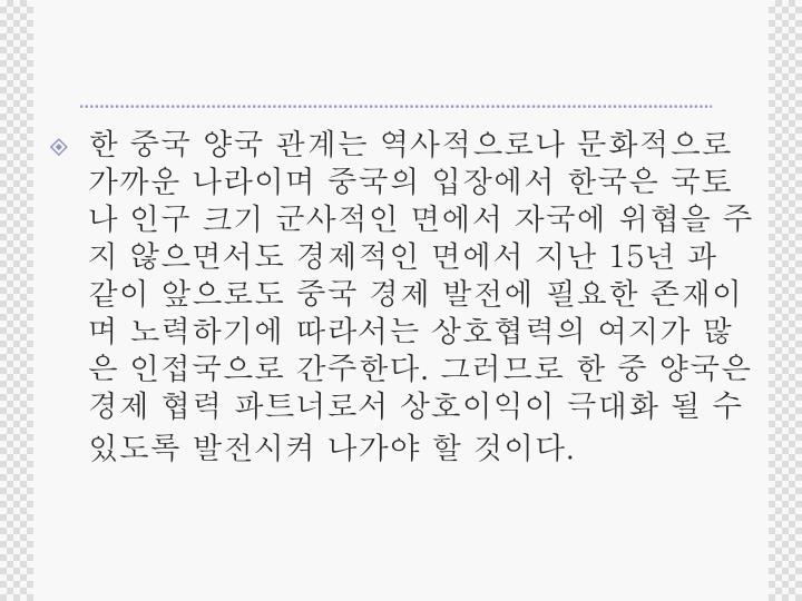 한 중국 양국 관계는 역사적으로나 문화적으로 가까운 나라이며 중국의 입장에서 한국은 국토나 인구 크기 군사적인 면에서 자국에 위협을 주지 않으면서도 경제적인 면에서 지난