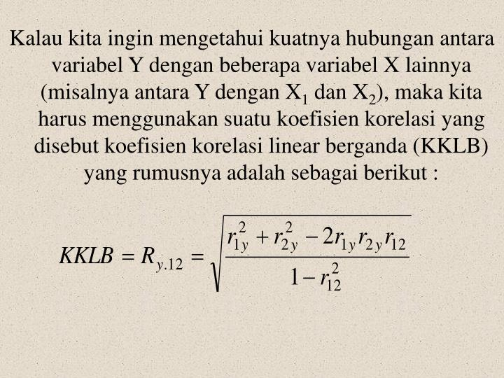 Kalau kita ingin mengetahui kuatnya hubungan antara variabel Y dengan beberapa variabel X lainnya (misalnya antara Y dengan X