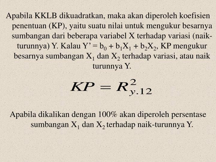 Apabila KKLB dikuadratkan, maka akan diperoleh koefisien penentuan (KP), yaitu suatu nilai untuk mengukur besarnya sumbangan dari beberapa variabel X terhadap variasi (naik-turunnya) Y. Kalau Y' = b