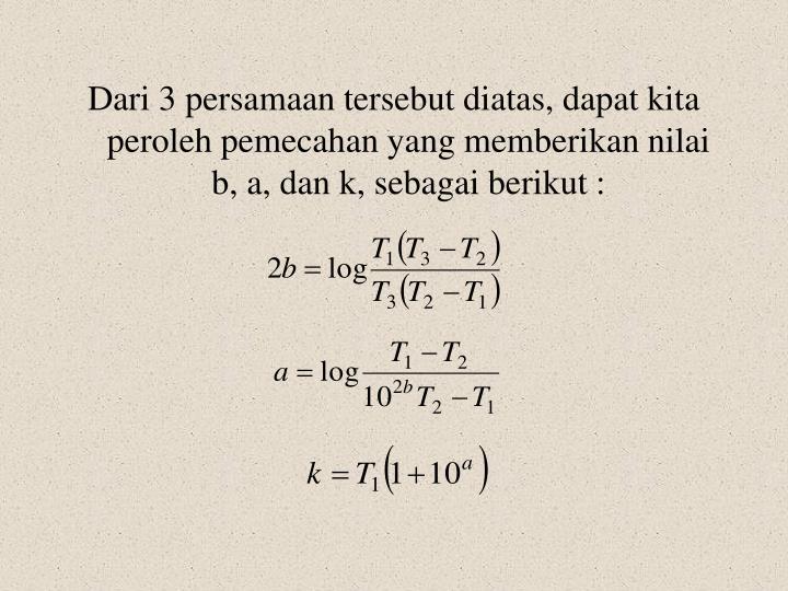 Dari 3 persamaan tersebut diatas, dapat kita peroleh pemecahan yang memberikan nilai b, a, dan k, sebagai berikut :