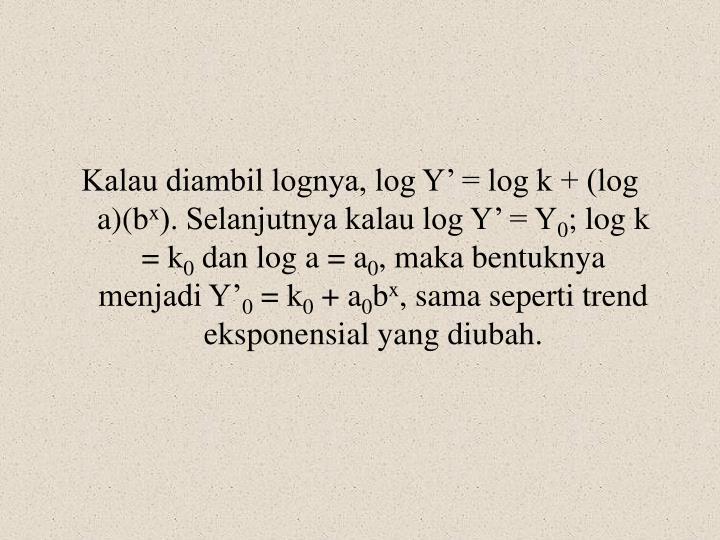 Kalau diambil lognya, log Y' = log k + (log a)(b