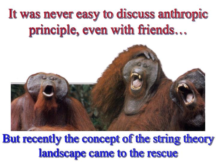 It was never easy to discuss anthropic principle, even with friends…