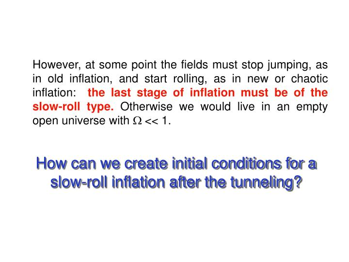 However, at some point the fields must stop jumping, as in old inflation, and start rolling, as in new or chaotic inflation:
