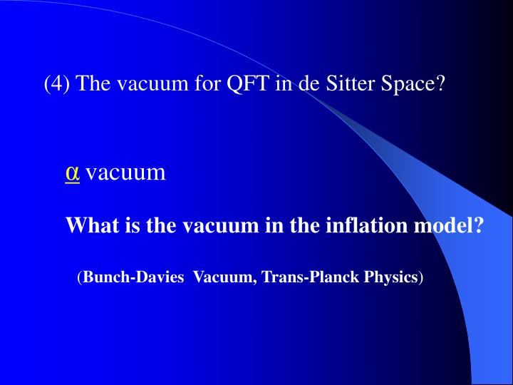 (4) The vacuum for QFT in de Sitter Space?