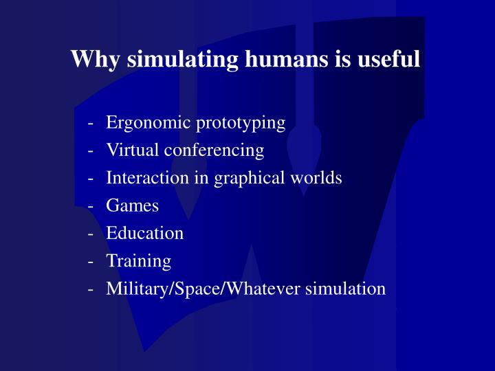 Why simulating humans is useful