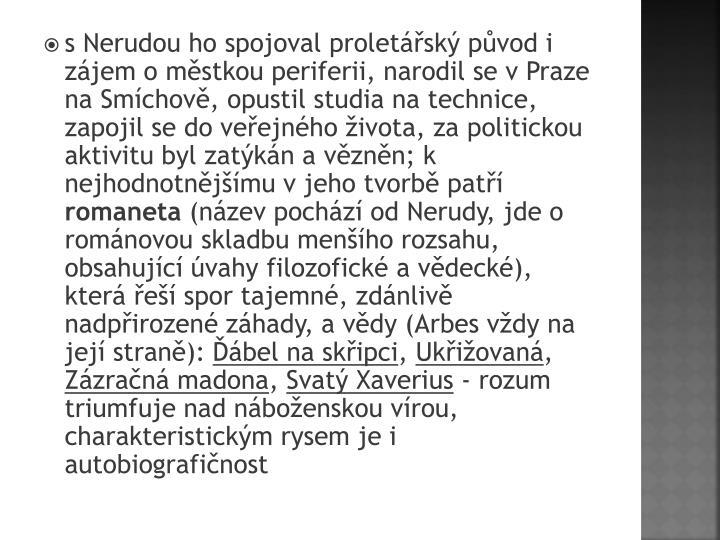 s Nerudou ho spojoval proletsk pvod i zjem o mstkou periferii, narodil se v Praze na Smchov, opustil studia na technice, zapojil se do veejnho ivota, za politickou aktivitu byl zatkn a vznn; k nejhodnotnjmu v jeho tvorb pat