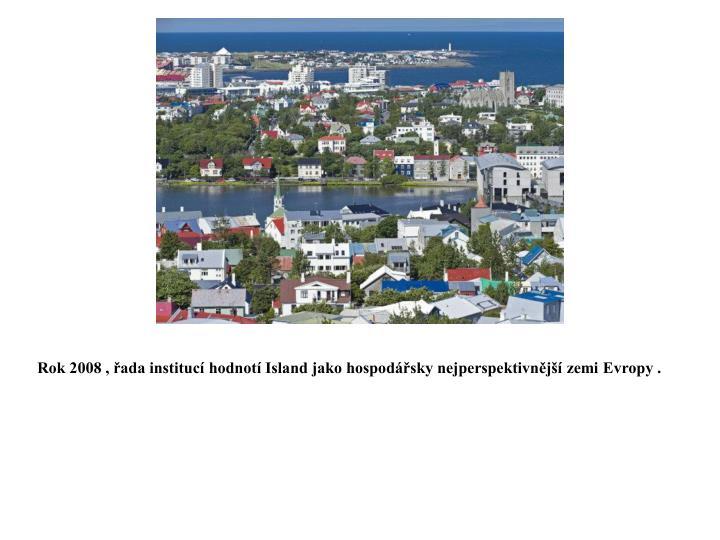 Rok 2008 , řada institucí hodnotí Island jako hospodářsky nejperspektivnější zemi Evropy .