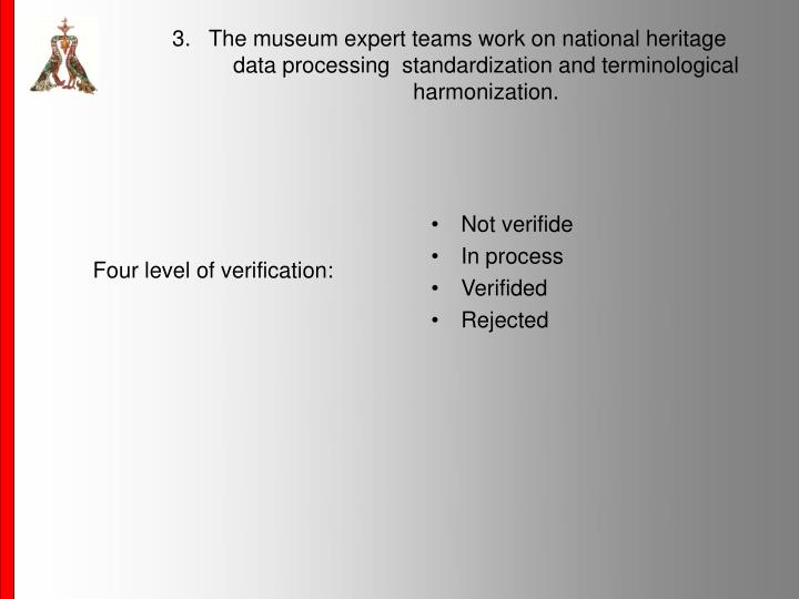 3.   The museum expert teams work on national heritage data processing  standardization and terminological harmonization.
