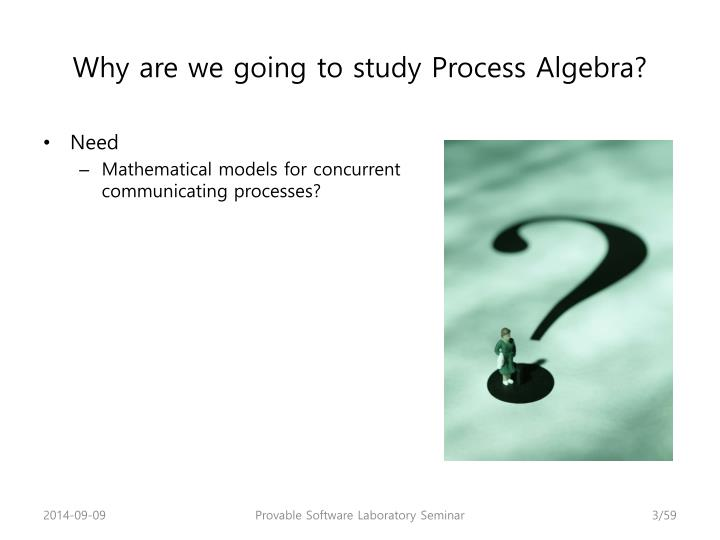 Why are we going to study Process Algebra?